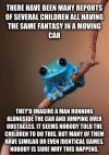 many children have the same fantasy in a moving car, they'd imagine a man running alongside the car and jumping over obstacles, it seems nobody told the children to do this, but many of them have similar or even identical games, nobody is sure why this happens, small fact frog
