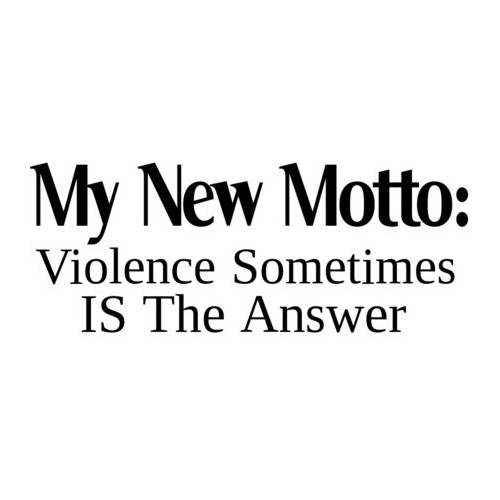 my new motto, violence sometimes is the answer