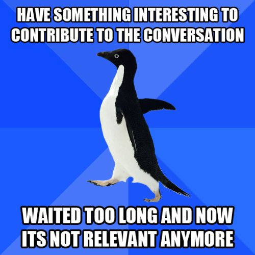 have something interesting to contribute to the conversation, waited too long and now its not relevant anymore, socially awkward penguin, meme