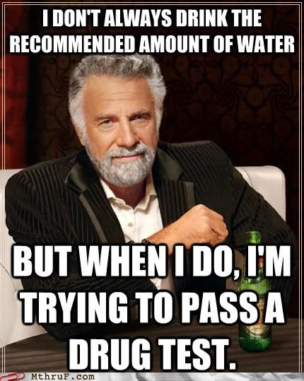 meme, most interesting man, water, drug test
