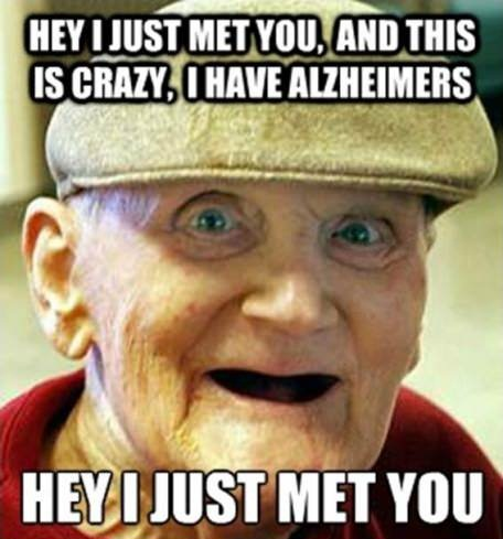 hey I just met you, and this is crazy, I have alzheimers, hey I just met you, meme