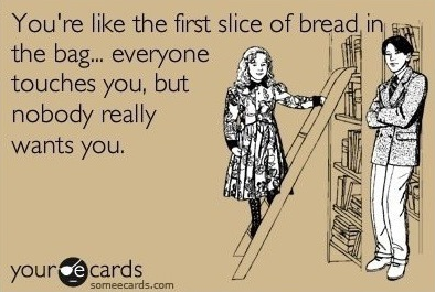 you're like the first slice of bread in the bag, everyone touches you but nobody really wants you, card