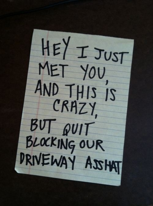 get I just met you and this is crazy but quit blocking our driveway asshat