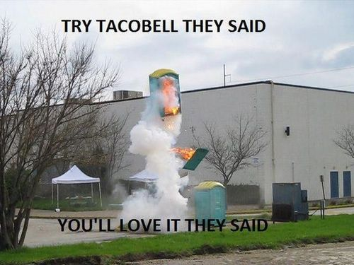 try taco bell they said, you'll love it they said, porta potty explosion