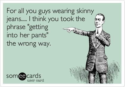 for all you guys wearing skinny jeans, I think you took the phrase getting into her pants the wrong way, ecard