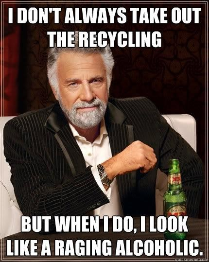 I don't always take out the recycling, but when I do I look like a raging alcoholic, most interesting man, meme