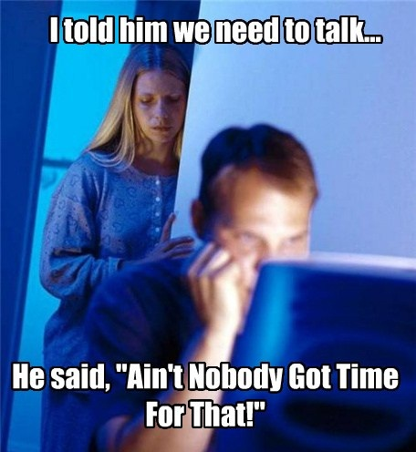 I told him we need to talk, he said aint nobody got time for that, meme