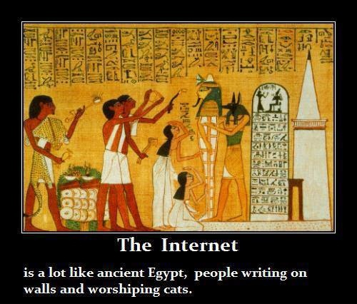 the internet is a lot like ancient egypt, people writing on walls and worshipping cats
