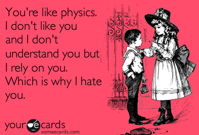 you're like physics, I don't like you and I don't understand you but I rely on you which is why i hate you, ecard
