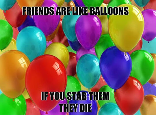friends are like balloons, if you stab them they die