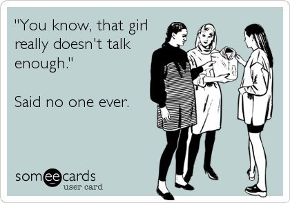 you know that girl really doesn't talk enough, said no one ever, ecard