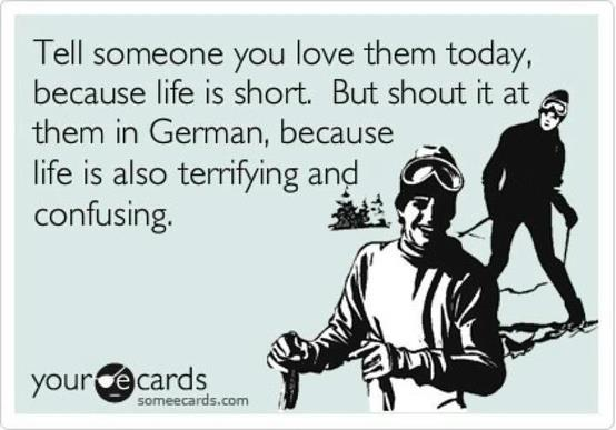 tell someone you love them today, because life is short, but shout it at them in german because life is also terrifying and confusing, ecard