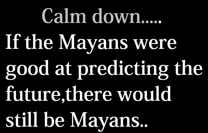 calm down, if the mayans were good at predicting the future there would still be mayans