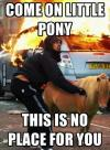 come on little pony, this is no place for you, riot, burning car