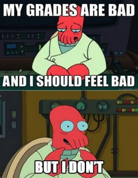 my grades are and I should feel bad, but I don't, zoidberg, bad grades at school