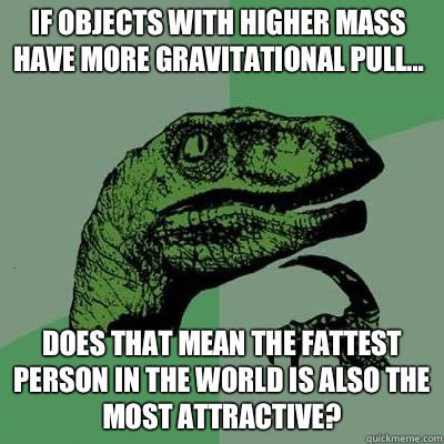 if objects with higher mass have more gravitational pull, does that mean the fattest person in the world is also the most attractive, philosoraptor, meme