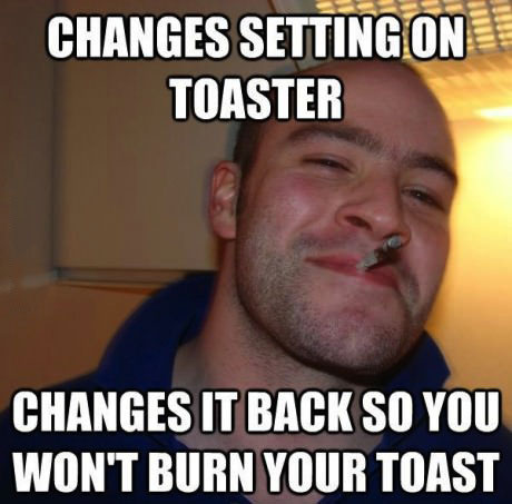 changes settings on toaster, changes it back so you won't burn your toast, good guy greg, meme