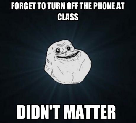 forget to turn off the phone at class, didn't matter, forever alone, meme