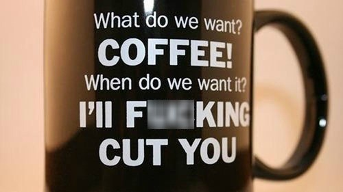 what do we want? Coffee!, when do we want it? I'll fucking cut you