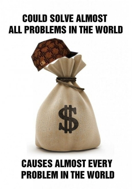 money, scumbag, meme, problem, cause, solution