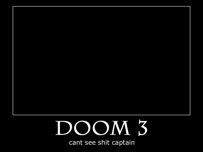 doom 3 can't see shit captain, motivation