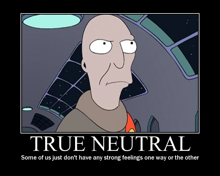 true neutral, some of just don't have any strong feelings one way or the other, motivation