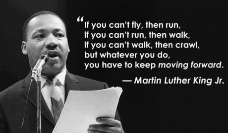 if you can't fly then run, if you can't run then walk, if you can't walk then crawl, martin luther king, you have to keep moving forward