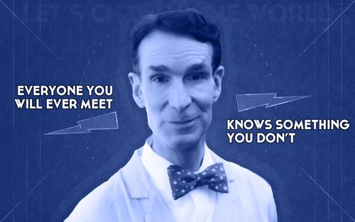 everyone you will ever meet knows something you don't, bill nye, science rules