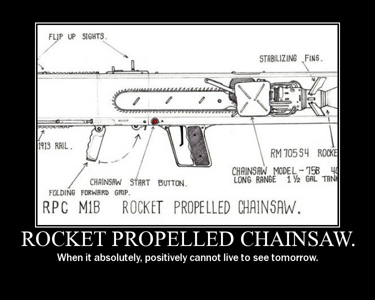 rocket propelled chainsaw launcher, when it absolutely positively cannot live to see tomorrow