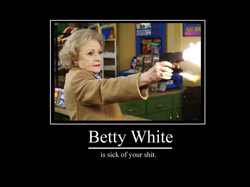 betty white is sick of your shit, motivation