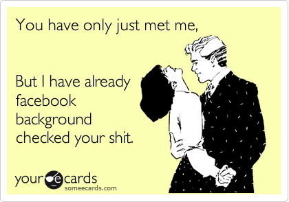 you have only just met me, but I have already Facebook background checked your shit, ecard
