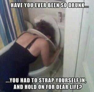 have you ever been so drunk, you had to strap yourself in and hold on for dear life?