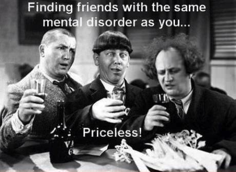 friends, mental disorder, three stooges