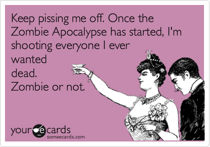 keep pissing me off, once the zombie apocalypse has started, I'm shooting every one I ever wanted dead, zombie or not, ecard