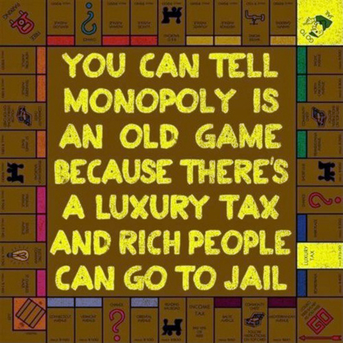 you can tell monopoly is an old game because there's a luxury tax and rich people can go to jail