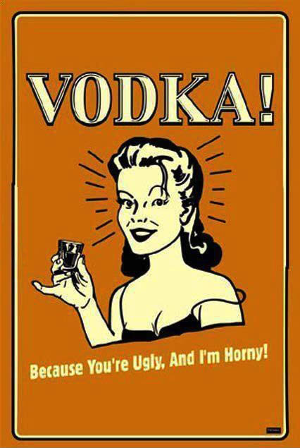 vodka because you're ugly and I'm horny
