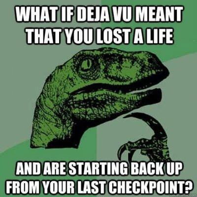 what is deja vu meant that you lost a life and are starting back up from your last checkpoint, philosoraptor, meme