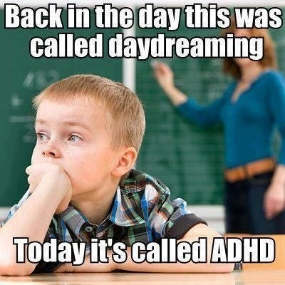 back in the day this was called daydreaming, today it's called adhd, meme