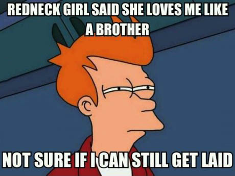 redneck girl said she loves me like a brother, nor sure if I can still get laid, fry, futurama, meme, incest