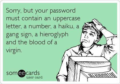 sorry but your password must contain an uppercase letter a number a haiku a gang sign a hieroglyph and the blood of a virgin, ecard