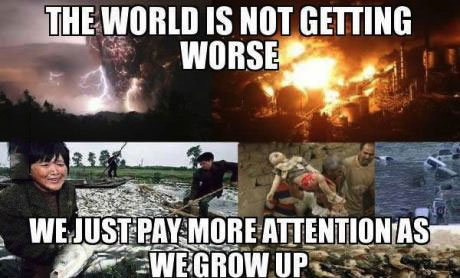 the world is not getting worse, we just pay more attention as we grow up, meme