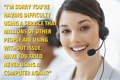 I'm sorry you're having difficulty using a service that millions of other people are using without issue, have you tried never using a computer again?, how most tech support calls go