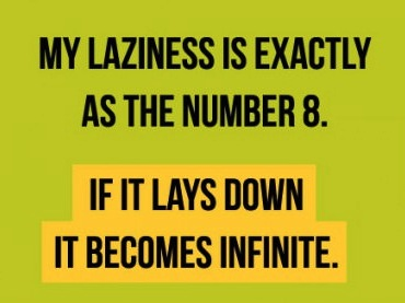 my laziness is exactly as the number 8, if it lays down it becomes infinite