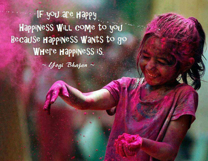 if you are happy happiness will come to you because happiness wants to go where happiness is, yogi bhajan, quote