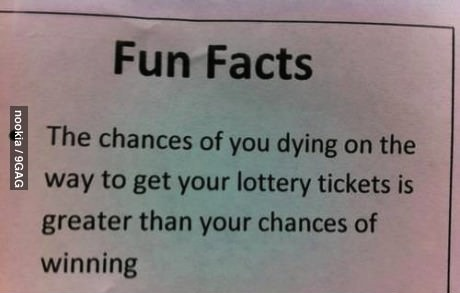 the chances of you dying on the way to get your lottery tickets is greater than your chances of winning, fun facts