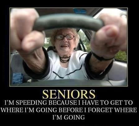 I'm speeding because I have to get to where I'm going before I forget where I'm going, seniors, motivation