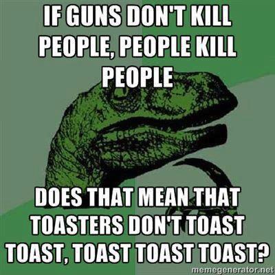 if guns don't kill people, people kill people, does that mean that toasters don't toast toast, toast toast toast?, philosopraptor, meme