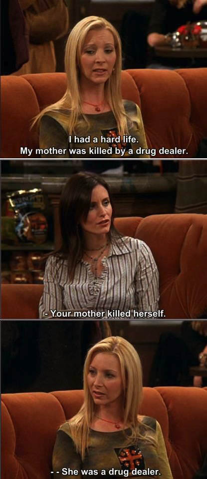 I had a hard life, my mother was killed by a drug dealer, your mother killed herself, she was a drug dealer, friends
