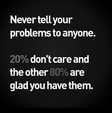never tell your problems to anyone, 20% don't care and the other 80% are glad you have them