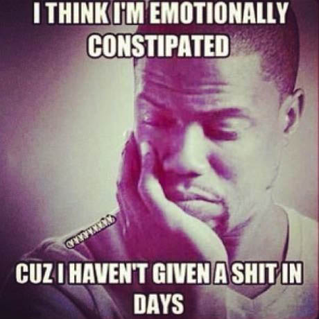 I think I'm emotionally constipated, because I haven't given a shit in days